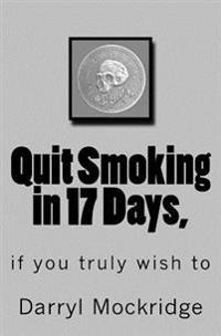 Quit Smoking in 17 Days,: If You Truly Wish to