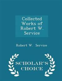 Collected Works of Robert W. Service - Scholar's Choice Edition