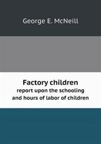 Factory Children Report Upon the Schooling and Hours of Labor of Children