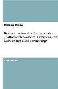 """Rekonstruktion Des Konzeptes Der """"Entfremdeten Arbeit"""" - Inwiefern Kritisiert Marx Spater Diese Vorstellung?"""