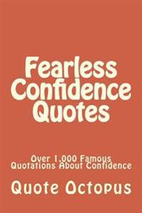 Fearless Confidence Quotes: Over 1,000 Famous Quotations about Confidence