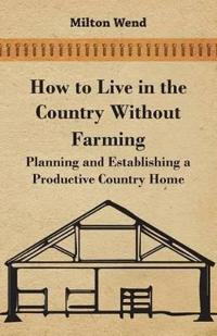 How to Live in the Country Without Farming - Planning and Establishing a Productive Country Home