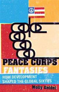 Peace Corps Fantasies: How Development Shaped the Global Sixties