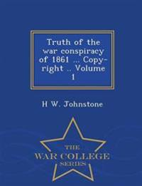 Truth of the War Conspiracy of 1861 ... Copy-Right .. Volume 1 - War College Series