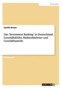 """Das """"Investment Banking"""" in Deutschland. Geschaftsfelder, Marktteilnehmer Und Geschaftsanteile"""