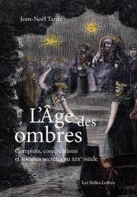 L'Age Des Ombres: Complots, Conspirations Et Societes Secretes Au Xixe Siecle