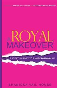 "A Royal Makeover: A 30 Day Journey to a More Be.Uteeful ""U""!"