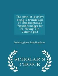The Path of Purity; Being a Translation of Buddhaghosa's Visuddhimagga by Pe Maung Tin Volume PT.1 - Scholar's Choice Edition