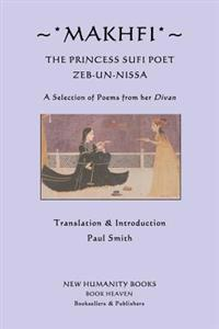 Makhfi: The Princess Sufi Poet Zeb-Un-Nissa: A Selection of Poems from Her Divan