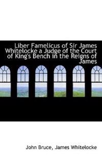 Liber Famelicus of Sir James Whitelocke a Judge of the Court of King's Bench in the Reigns of James
