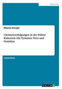 Christenverfolgungen in Der Fruhen Kaiserzeit. Die Tyrannen Nero Und Domitian