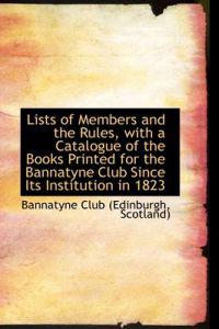 Lists of Members and the Rules, with a Catalogue of the Books Printed for the Bannatyne Club