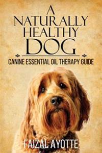 A Naturally Healthy Dog: Canine Essential Oil Therapy Guide
