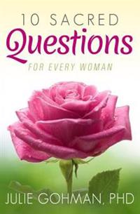 10 Sacred Questions for Every Woman: About Love, Friendship & Finding True Happiness