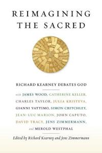 Reimagining the Sacred: Richard Kearney Debates God with James Wood, Catherine Keller, Charles Taylor, Julia Kristeva, Gianni Vattimo, Simon C