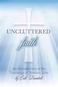 Uncluttered Faith: An Introduction to the Teachings of Brother John
