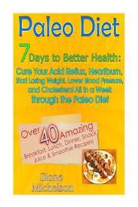 Paleo Diet: 7 Days to Better Health: Cure Your Acid Reflux, Heartburn, Start Losing Weight, Lower Blood Pressure and Cholesterol A