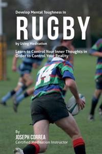 Develop Mental Toughness in Rugby by Using Meditation: Learn to Control Your Inner Thoughts in Order to Control Your Reality