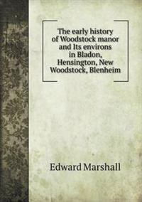 The Early History of Woodstock Manor and Its Environs in Bladon, Hensington, New Woodstock, Blenheim