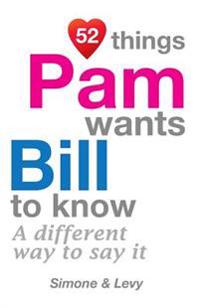 52 Things Pam Wants Bill to Know: A Different Way to Say It