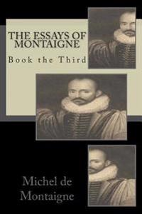 The Essays of Montaigne: Book the Third