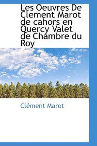 Les Oeuvres de Clement Marot de Cahors En Quercy Valet de Chambre Du Roy