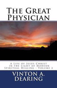 The Great Physician: A Life of Jesus Christ in the Light of Modern Spiritual Healing - Volume 2