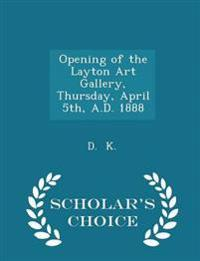 Opening of the Layton Art Gallery, Thursday, April 5th, A.D. 1888 - Scholar's Choice Edition