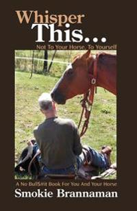 Whisper This... Not to Your Horse, to Yourself.: A No Bull$#it Book for You and Your Horse