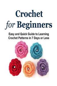 Crochet for Beginners: Easy and Quick Guide to Learning Crochet Patterns in 7 Days or Less: Crochet, Crochet for Beginners, How to Crochet, C