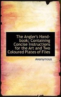 The Angler's Hand-Book; Containing Concise Instructions for the Art and Two Coloured Plates of Flies