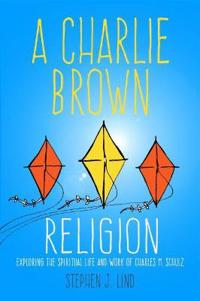 Charlie brown religion - exploring the spiritual life and work of charles m