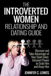 The Introverted Women Dating and Relationship Guide: Discover and Take Advantage of Your Quiet Inner, Introvert Power to Thrive in the Competitive Dat