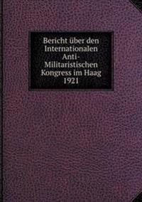 Bericht Uber Den Internationalen Anti-Militaristischen Kongress Im Haag 1921