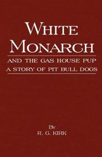 White Monarch and the Gas-House Pup - A Story of Pit Bull Dogs