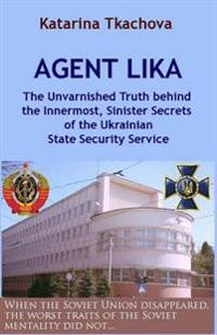 Agent Lika: The Unvarnished Truth Behind the Innermost, Sinister Secrets of the Ukrainian State Security Service