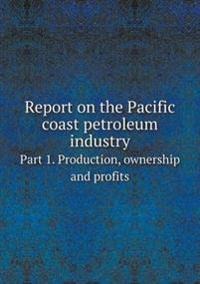Report on the Pacific Coast Petroleum Industry Part 1. Production, Ownership and Profits