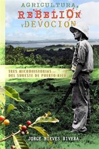 Agricultura, Rebelion y Devocion: Tres Microhistorias del Sureste de Puerto Rico