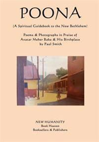 Poona (a Spiritual Guidebook to the New Bethlehem): Poems & Photographs in Praise of Avatar Meher Baba & His Birthplace
