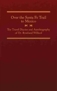 Over the Santa Fe Trail to Mexico: The Travel Diaries and Autobiography of Dr. Rowland Willard