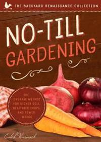 No-Till Gardening: The Organic Method for Richer Soil, Healthier Crops, and Fewer Weeds
