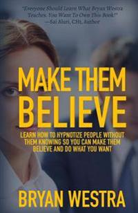 Make Them Believe: Learn How to Hypnotize People Without Them Knowing So You Can Make Them Believe and Do What You Want
