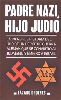 Padre Nazi, Hijo Judio: La Increible Historia del Hijo de Un Heroe de Guerra Aleman Que Se Convirtio Al Judaismo y Emigro a Israel