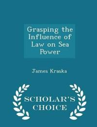 Grasping the Influence of Law on Sea Power - Scholar's Choice Edition