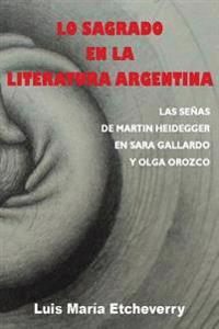 Lo Sagrado En La Literatura Argentina.: Las Senas de Martin Heidegger En Sara Gallardo y Olga Orozco