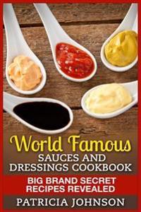 World Famous Sauces and Dressings Cookbook: Big Brand Secret Recipes Revealed