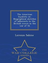 The American Loyalists; Or, Biographical Sketches of Adherents to the British Crown in the War of Th - War College Series