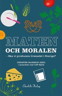Maten och moralen : ska Sverige ha en livsmedelsproduktion?