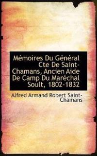 Memoires Du General Cte de Saint-Chamans, Ancien Aide de Camp Du Marechal Soult, 1802-1832