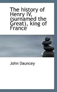 The History of Henry IV, (Surnamed the Great), King of France